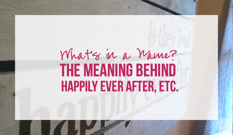 What's in a Name? The Meaning Behind Happily Ever After, Etc.