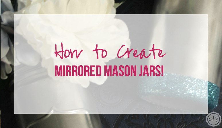 How to Create Mirrored Mason Jars… the Tutorial!