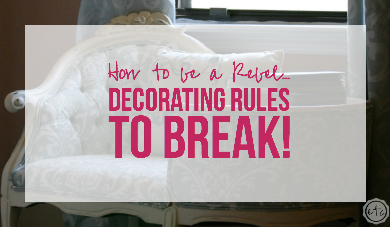 How to be a Rebel… Decorating Rules to Break!