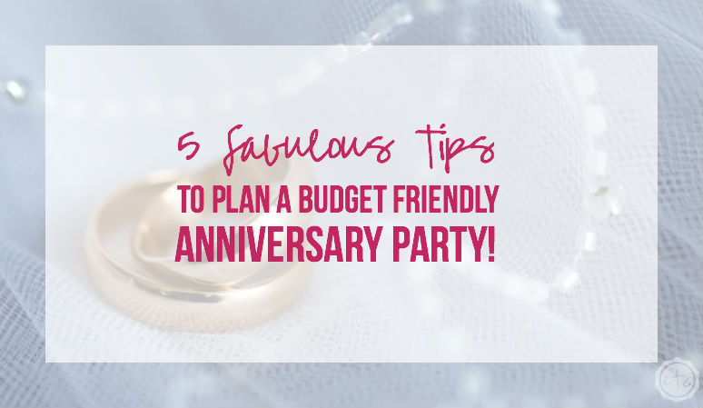 5 Tips to Plan a Budget Friendly Anniversary Party!
