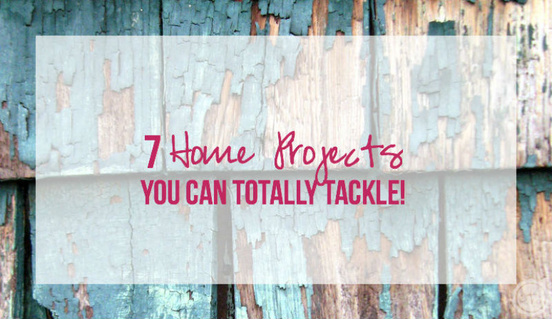 7 Home Projects YOU Can Totally Tackle