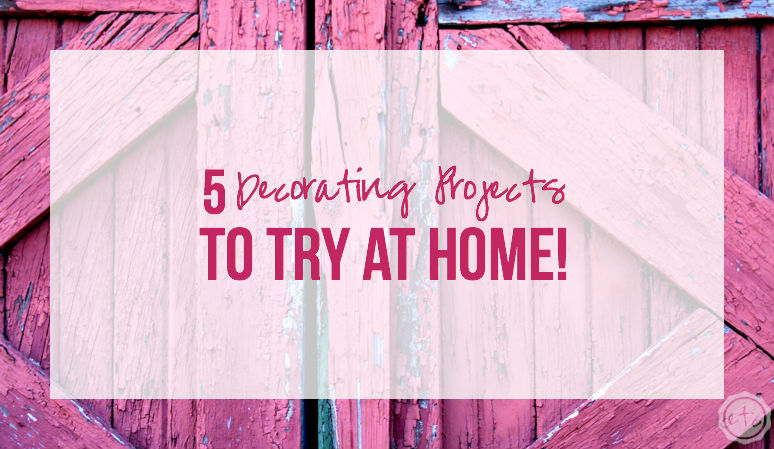 5 Decorating Projects to Try at Home!