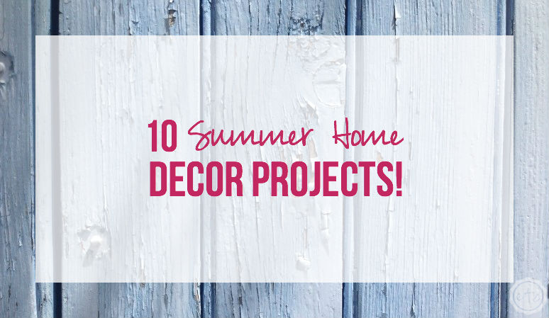 10 Summer Home Decor Projects!