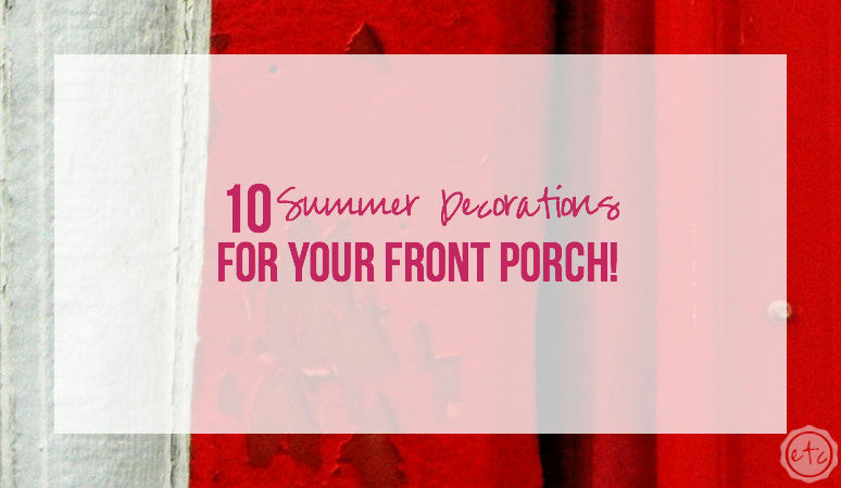 10 Summer Decorations for your Front Porch!