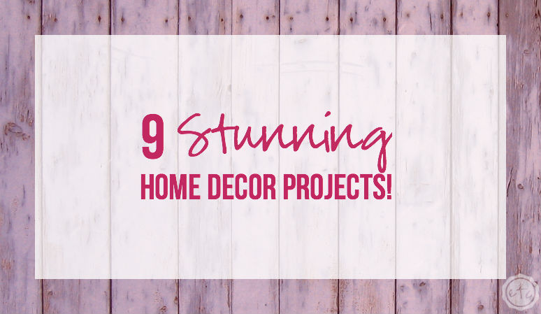 9 Stunning Home Decor Projects!