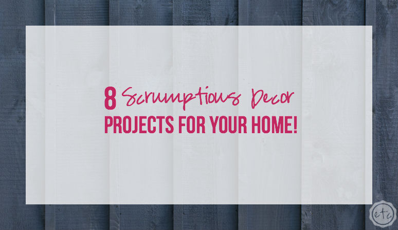 8 Scrumptious Home Decor Projects for Your Home!