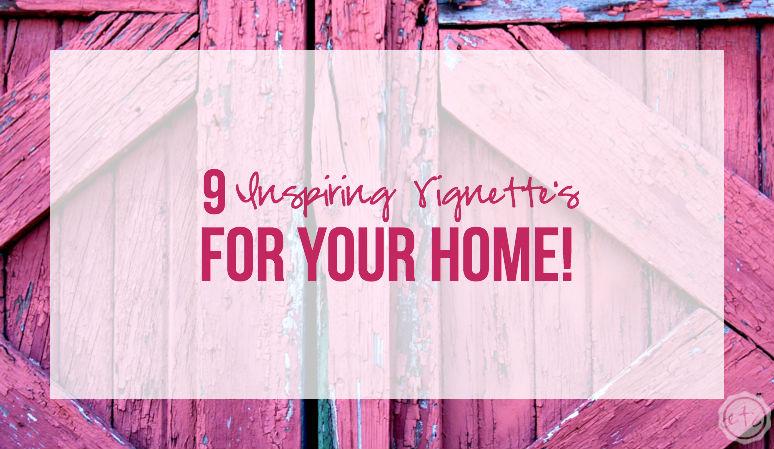 9 Inspiring Vignette's for YOUR Home!