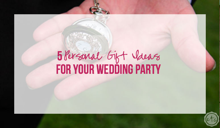 5 Personal Gift Ideas for your Wedding Party
