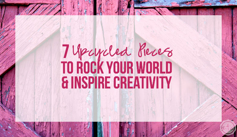 7 Upcycled Pieces to Rock Your World and Inspire Creativity