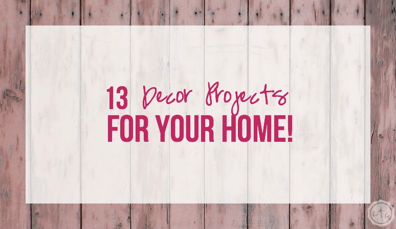13 Decor Projects for Your Home!