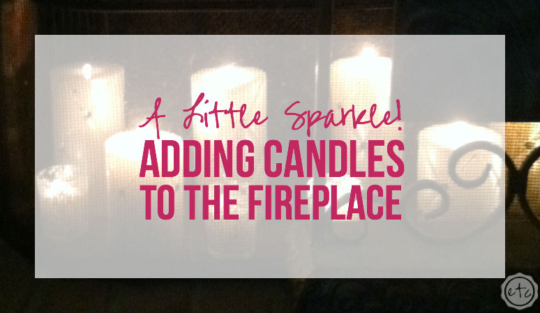 A little sparkle! Adding Candles to the Fireplace