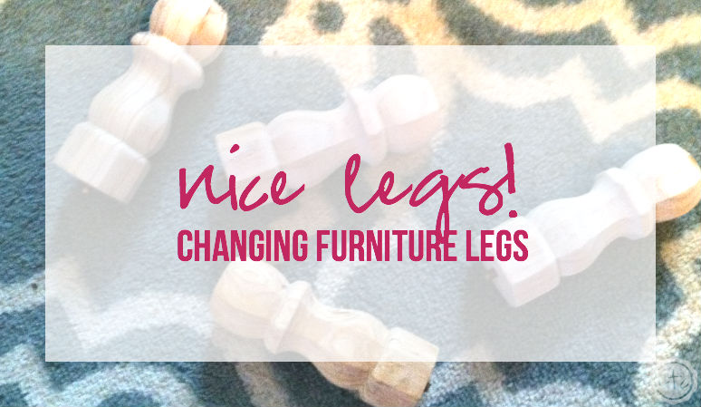 Nice Legs! Changing Furniture Legs