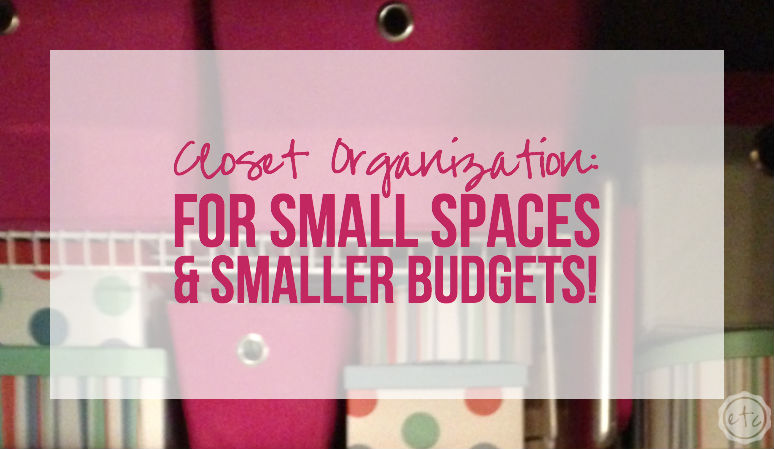 Closet Organization: For Small Spaces & Smaller Budgets