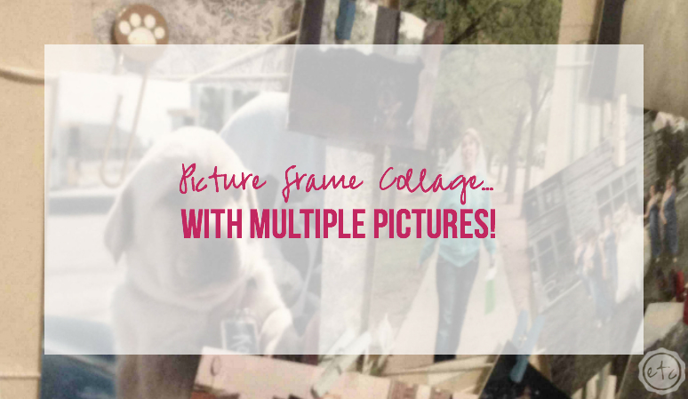 Picture Frame Collage… with Multiple Pictures!