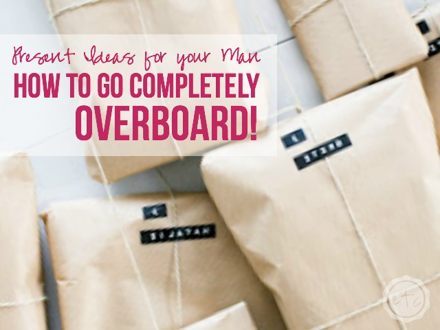 Present Ideas for your Man... How to go Completely Overboard! | Happily Ever After, Etc.