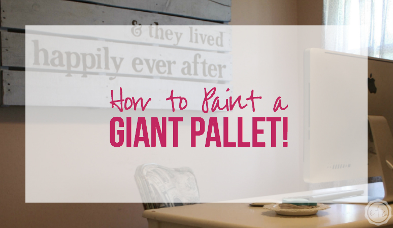 How to Paint a GIANT Pallet