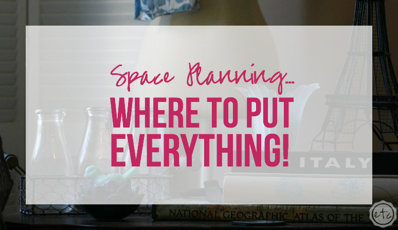 Space Planning… Where to put EVERYTHING!