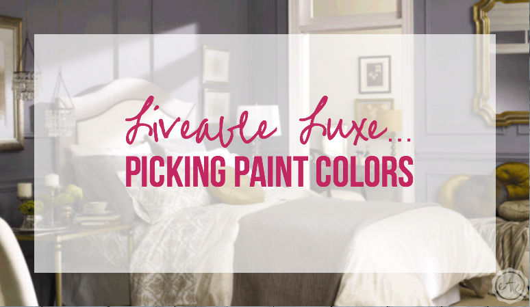 Livable Luxe...Picking Paint Colors with Happily Ever After Etc