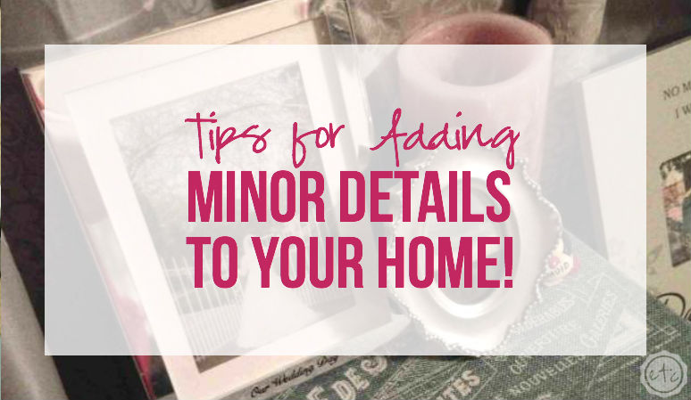 Tips for Adding Minor Details to Your Home!