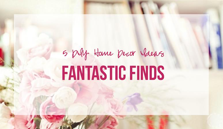 Fantastic Finds: 5 DIY Home Decor Ideas