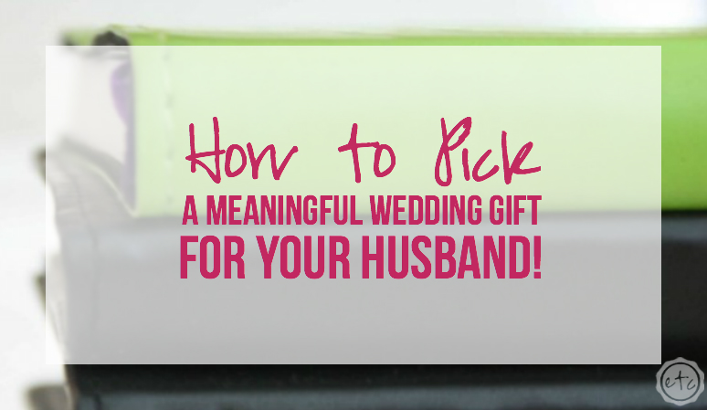 How To Pick A Meaningful Wedding Gift For Your Husband