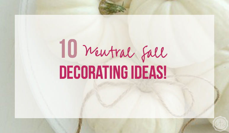 10 Neutral Fall Decorating Ideas!