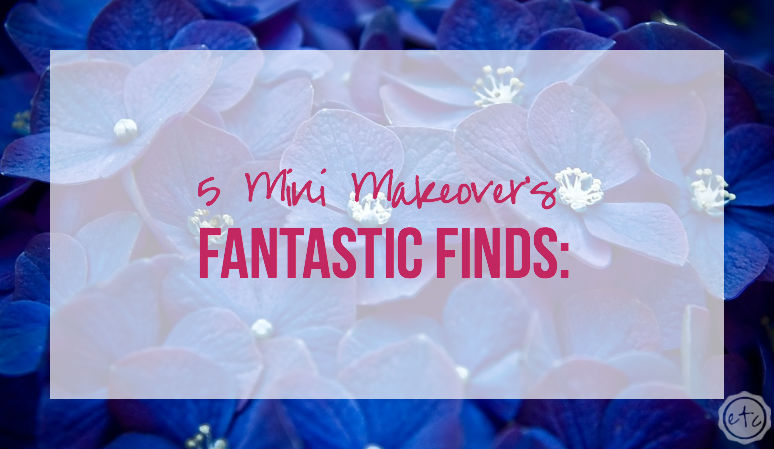 Fantastic Finds 5 Mini Makeover's with Happily Ever After Etc