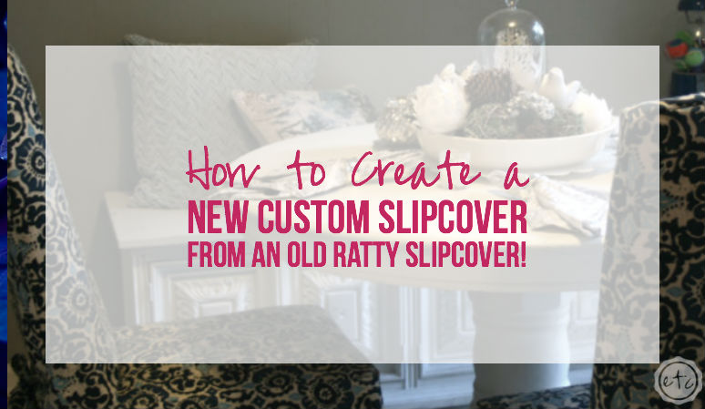 How to Create a New Custom Slipcover… from an Old Ratty Slipcover!