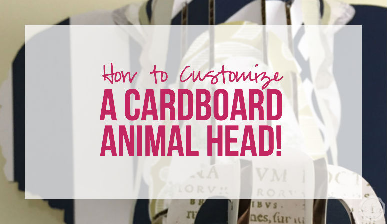 How to Customize a Cardboard Animal Head with Happily Ever After, Etc.