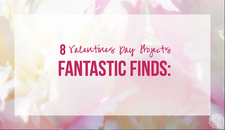 Fantastic Finds: 8 Valentines Day Projects with Happily Ever After, Etc.
