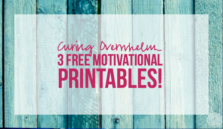 Curing Overwhelm... 3 FREE Motivational Printables!