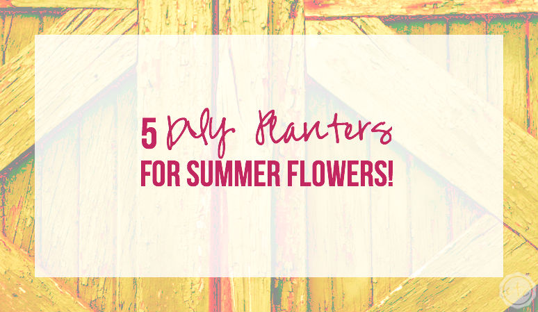 5 DIY Planters for Summer Flowers!