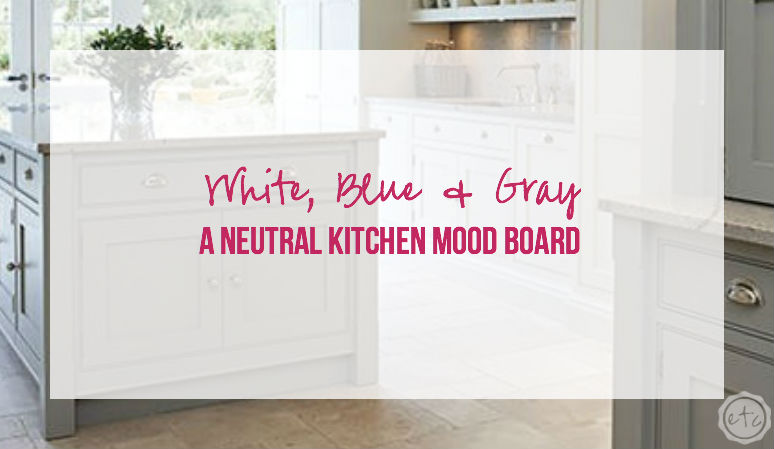 White, Blue & Gray: a Neutral Kitchen Mood Board