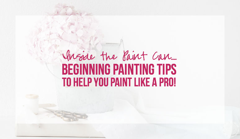 Inside the Paint Can… Beginning Painting Tips to Help You Paint Like a PRO!
