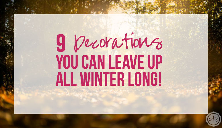 9 Decorations you can Leave up ALL Winter Long