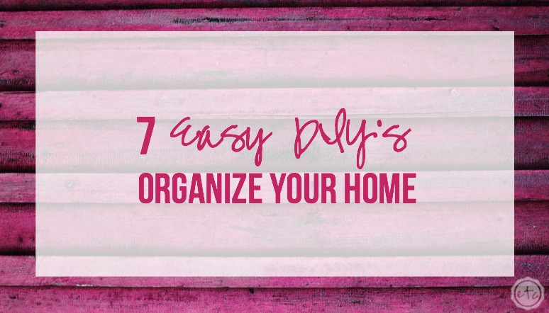 7 Easy DIY's to Organize your Home