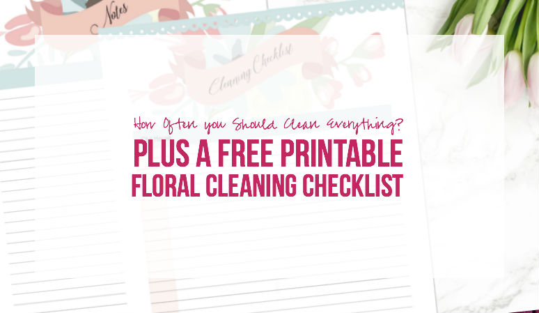 How Often you Should Clean Everything? Plus a FREE Printable Floral Cleaning Checklist