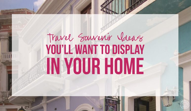 Travel Souvenir Ideas You'll WANT to Display in your Home