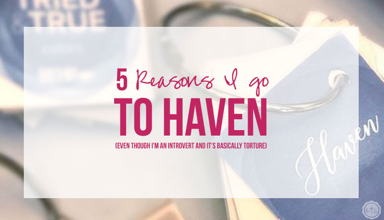 5 Reasons I go to Haven (Even though I'm an Introvert and it's basically torture)