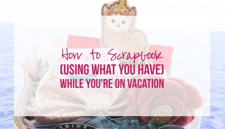 How to Scrapbook (Using What You Have) While You're on Vacation