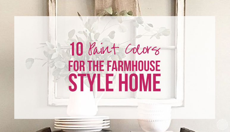 10 Paint Colors for the Farmhouse Style Home