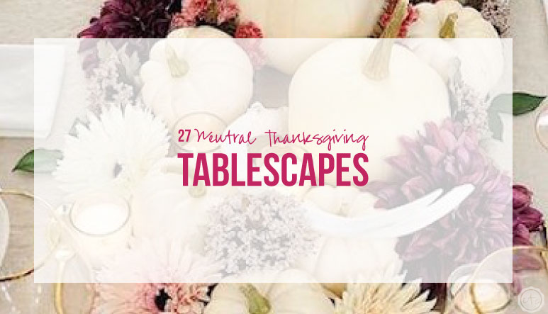 27 Neutral Thanksgiving Tablescapes