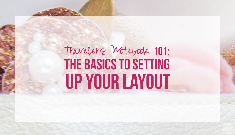 Travelers Notebook 101: The Basics to Setting Up Your Layout