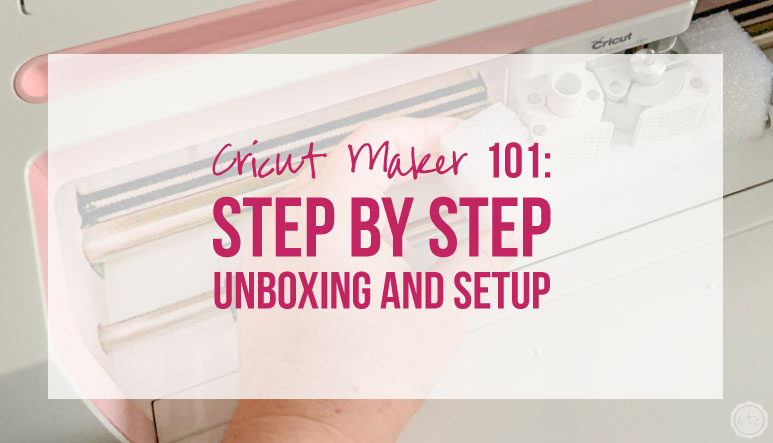 Cricut Maker 101: Step by Step Unboxing and Setup