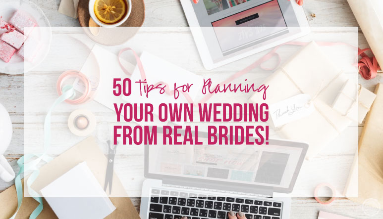 50 Tips for Planning your own Wedding from REAL Brides