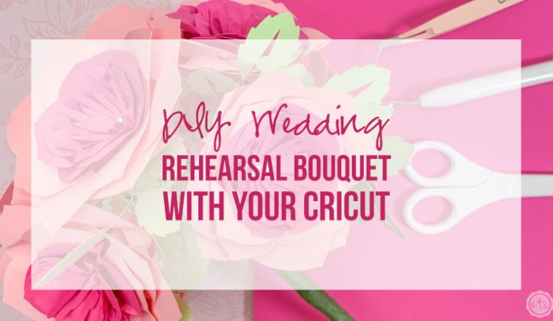DIY Wedding Rehearsal Bouquet with your Cricut