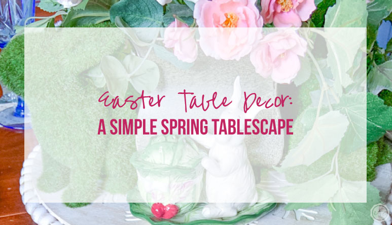 Easter Table Decor: a Simple Spring Tablescape