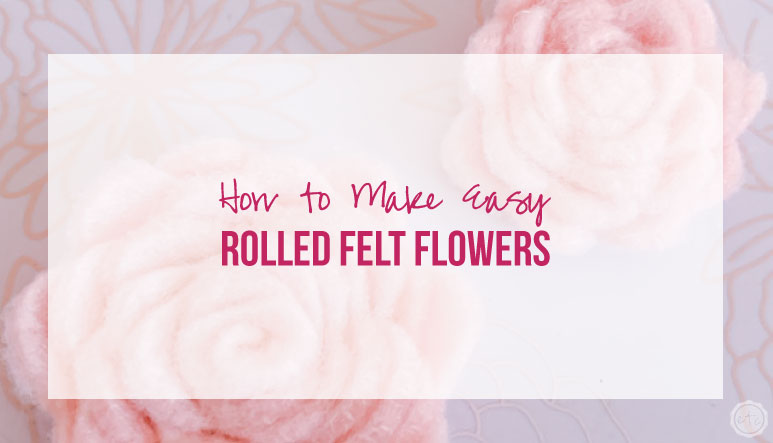 How to Make Easy Rolled Felt Flowers