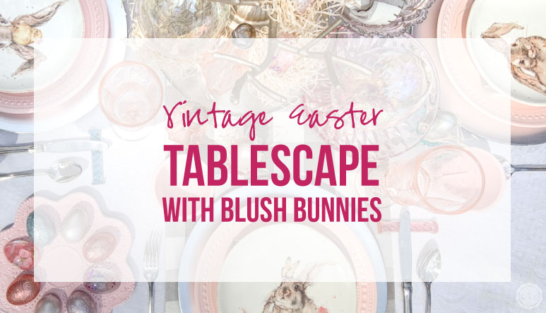 Vintage Easter Tablescape with Blush Bunnies
