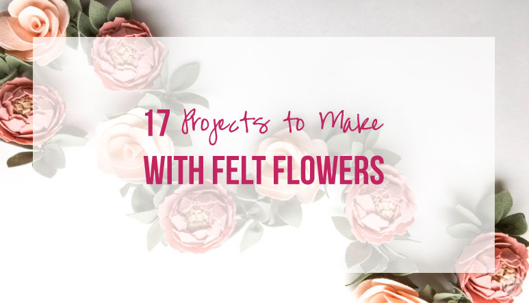 17 Projects to Make with Felt Flowers